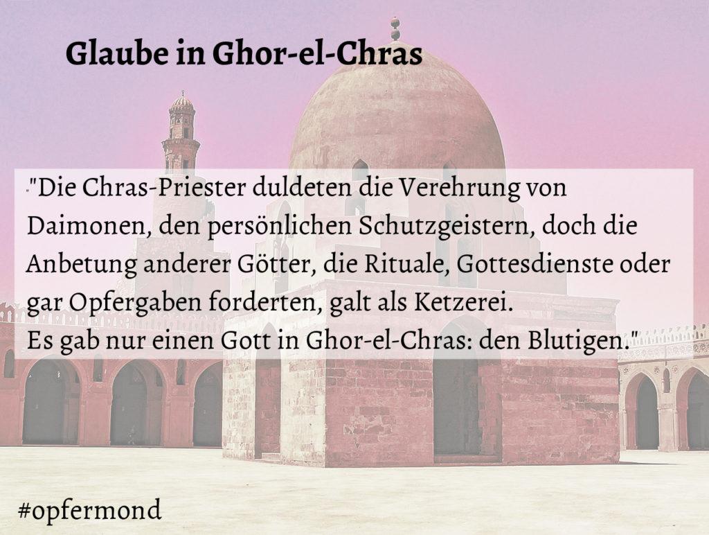 """Glaube in Ghor-el-Chras, Textausschnitt. """"Die Chras-Priester duldeten die Verehrung von Daimonen, den persönlichen Schutzgeistern, doch die Anbetung anderer Götter, die Rituale, Gottesdienste oder gar Opfergaben forderten, galt als Ketzerei. Es gab nur einen Gott in Ghor-el-Chras: den Blutigen."""""""